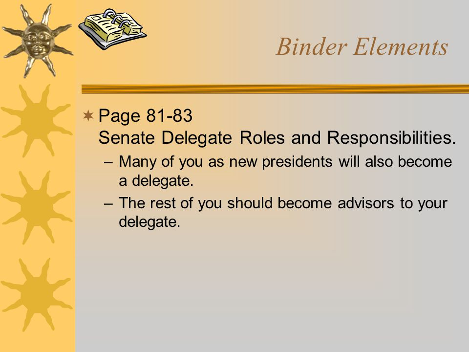 Binder Elements  Page 81-83 Senate Delegate Roles and Responsibilities. –Many of you as new presidents will also become a delegate. –The rest of you