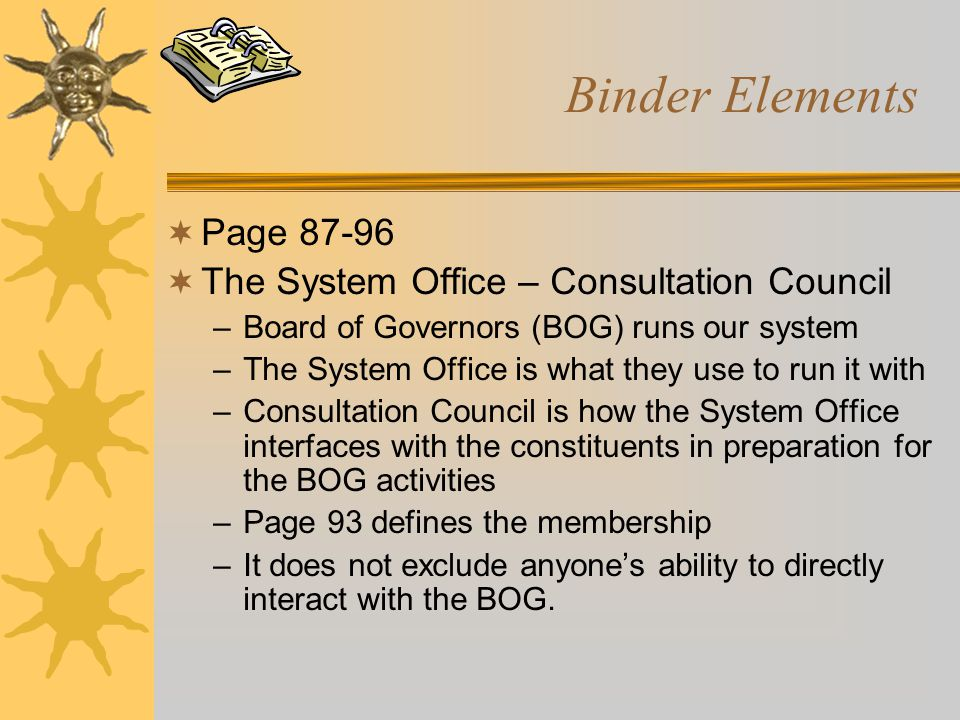 Binder Elements  Page 87-96  The System Office – Consultation Council –Board of Governors (BOG) runs our system –The System Office is what they use to run it with –Consultation Council is how the System Office interfaces with the constituents in preparation for the BOG activities –Page 93 defines the membership –It does not exclude anyone's ability to directly interact with the BOG.