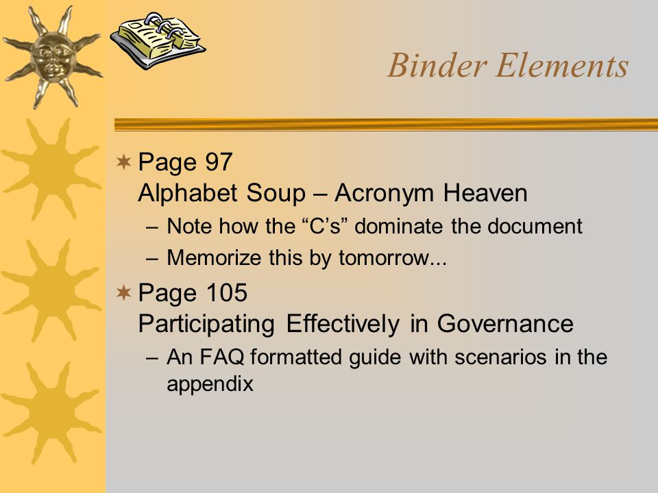 "Binder Elements  Page 97 Alphabet Soup – Acronym Heaven –Note how the ""C's"" dominate the document –Memorize this by tomorrow...  Page 105 Participat"