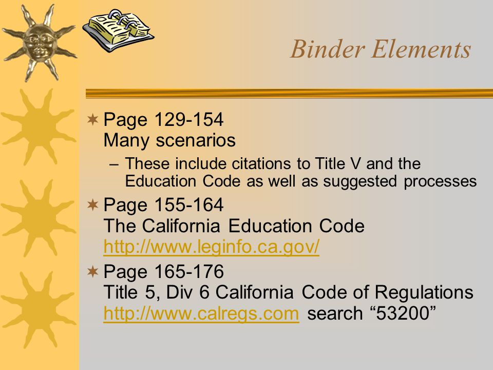 Binder Elements  Page 129-154 Many scenarios –These include citations to Title V and the Education Code as well as suggested processes  Page 155-164 The California Education Code http://www.leginfo.ca.gov/ http://www.leginfo.ca.gov/  Page 165-176 Title 5, Div 6 California Code of Regulations http://www.calregs.com search 53200 http://www.calregs.com