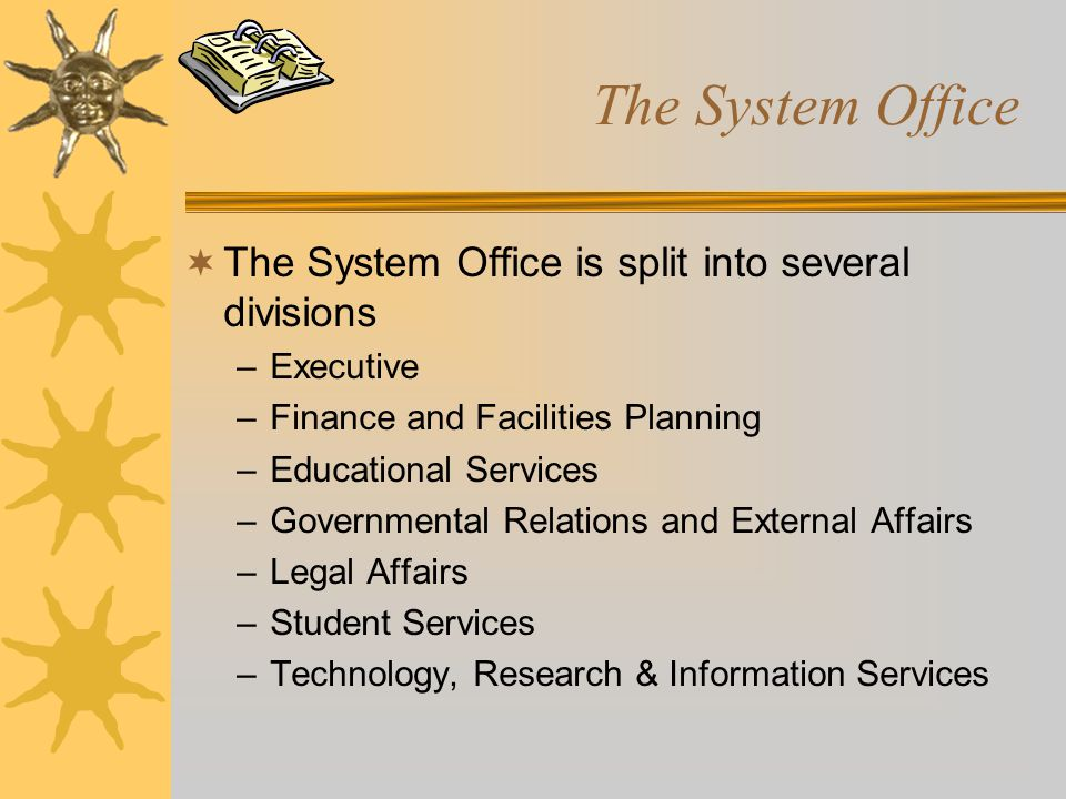 The System Office  The System Office is split into several divisions –Executive –Finance and Facilities Planning –Educational Services –Governmental