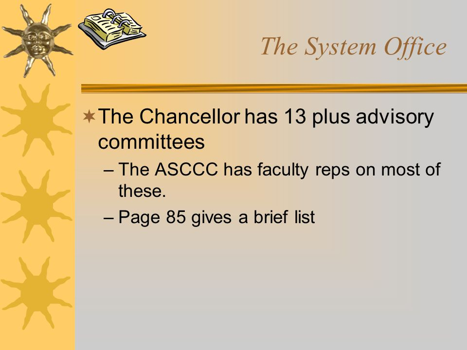 The System Office  The Chancellor has 13 plus advisory committees –The ASCCC has faculty reps on most of these. –Page 85 gives a brief list