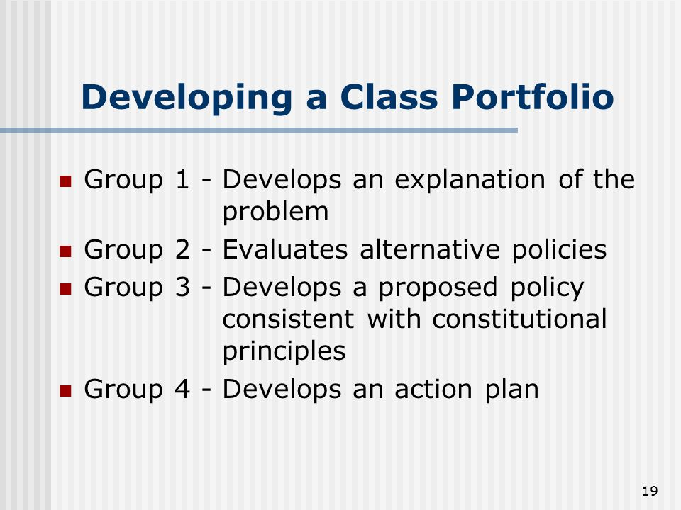 19 Developing a Class Portfolio Group 1 - Develops an explanation of the problem Group 2 - Evaluates alternative policies Group 3 - Develops a proposed policy consistent with constitutional principles Group 4 - Develops an action plan