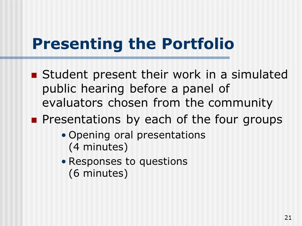 21 Presenting the Portfolio Student present their work in a simulated public hearing before a panel of evaluators chosen from the community Presentations by each of the four groups Opening oral presentations (4 minutes) Responses to questions (6 minutes)