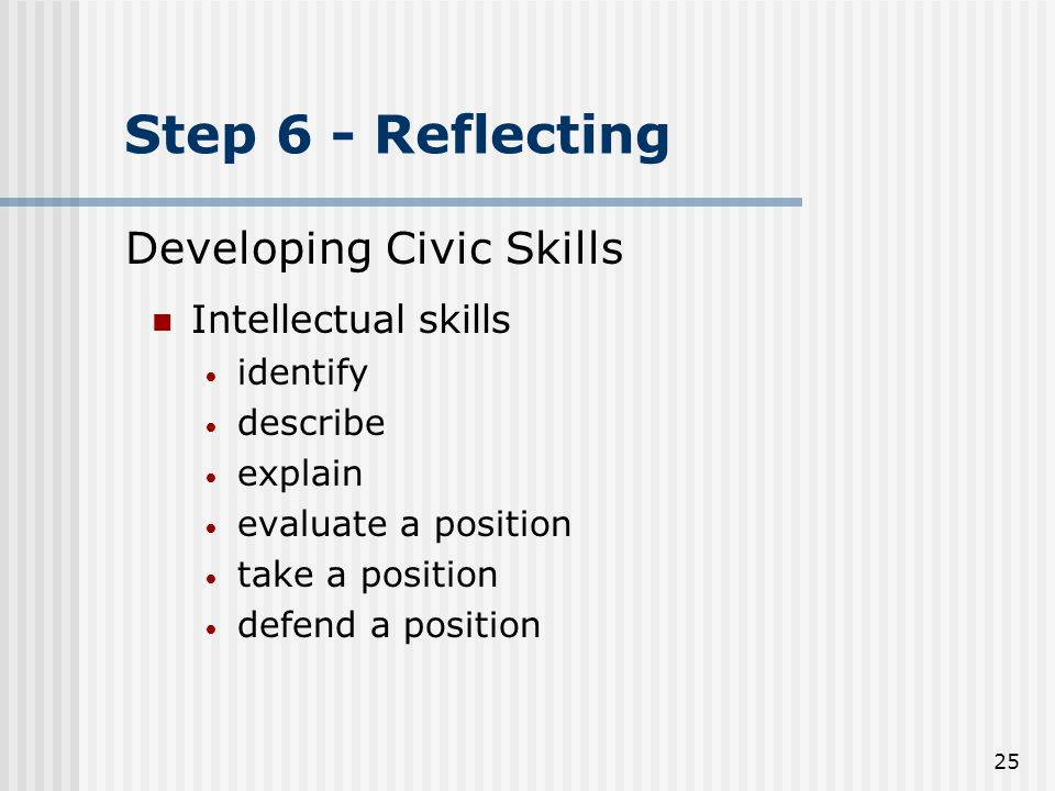 25 Step 6 - Reflecting Intellectual skills identify describe explain evaluate a position take a position defend a position Developing Civic Skills