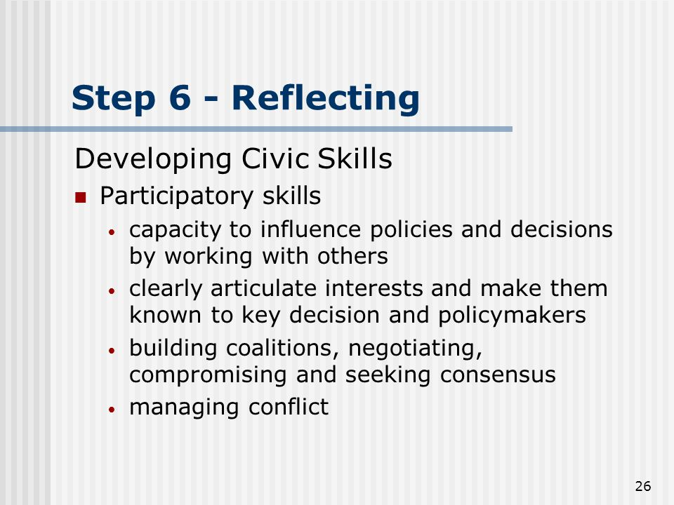 26 Step 6 - Reflecting Developing Civic Skills Participatory skills capacity to influence policies and decisions by working with others clearly articulate interests and make them known to key decision and policymakers building coalitions, negotiating, compromising and seeking consensus managing conflict