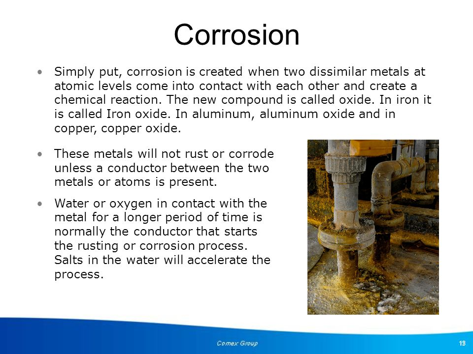 13 These metals will not rust or corrode unless a conductor between the two metals or atoms is present. Water or oxygen in contact with the metal for