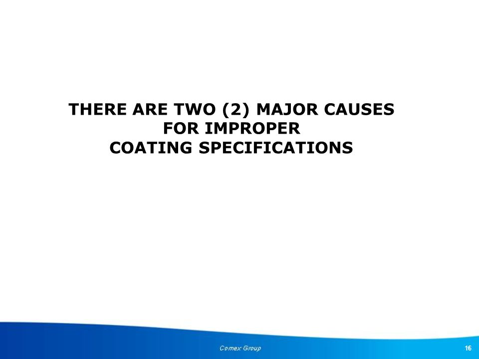 16 THERE ARE TWO (2) MAJOR CAUSES FOR IMPROPER COATING SPECIFICATIONS