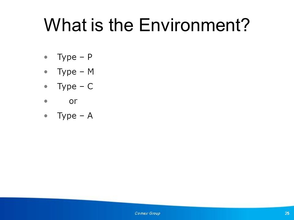 25 What is the Environment? Type – P Type – M Type – C or Type – A