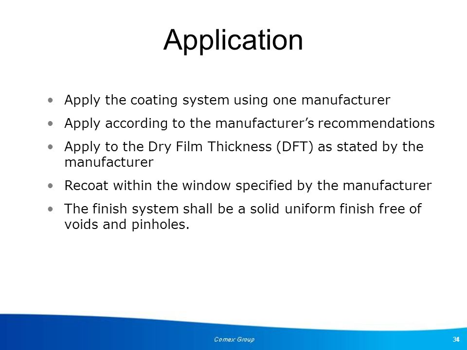 34 Application Apply the coating system using one manufacturer Apply according to the manufacturer's recommendations Apply to the Dry Film Thickness (