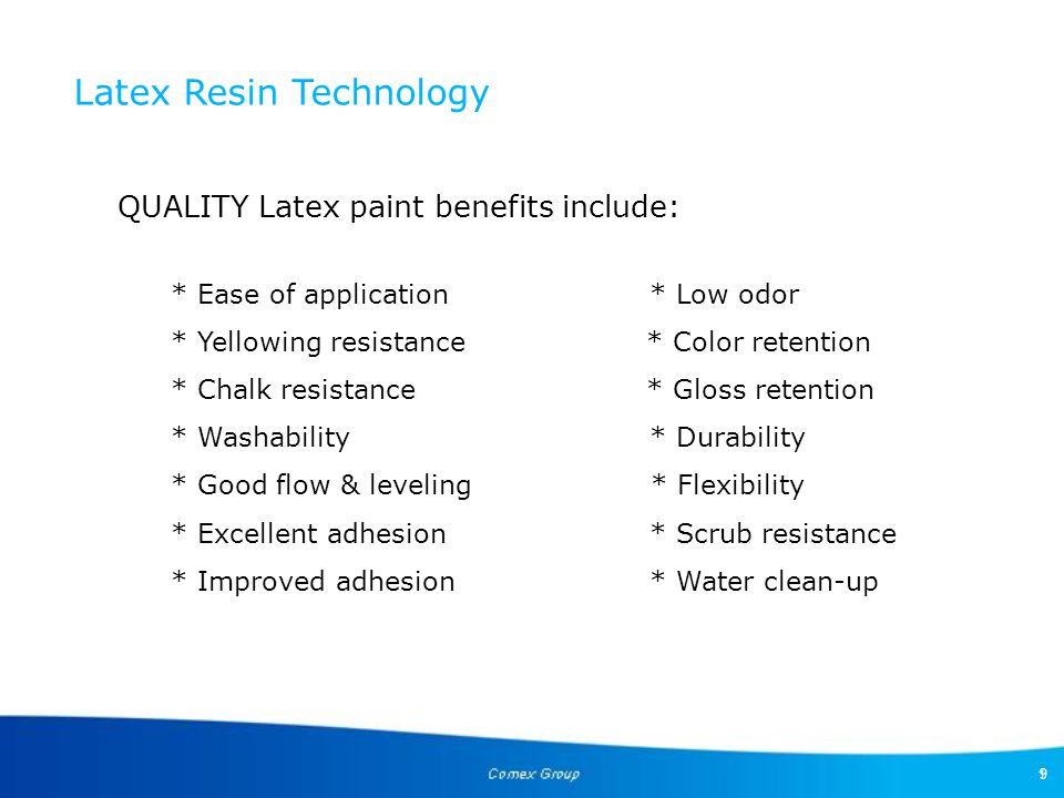 9 QUALITY Latex paint benefits include: * Ease of application* Low odor * Yellowing resistance * Color retention * Chalk resistance * Gloss retention