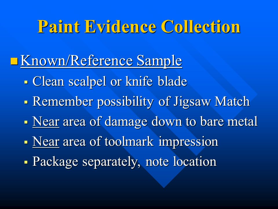 Paint Evidence Collection Known/Reference Sample Known/Reference Sample  Clean scalpel or knife blade  Remember possibility of Jigsaw Match  Near area of damage down to bare metal  Near area of toolmark impression  Package separately, note location