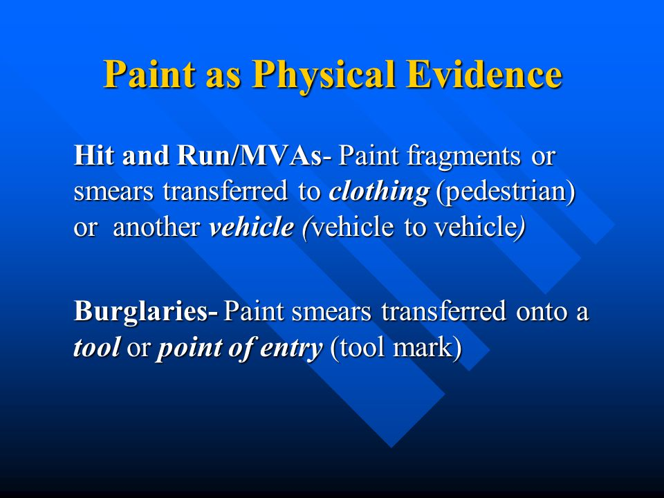Paint as Physical Evidence Hit and Run/MVAs- Paint fragments or smears transferred to clothing (pedestrian) or another vehicle (vehicle to vehicle) Burglaries- Paint smears transferred onto a tool or point of entry (tool mark)