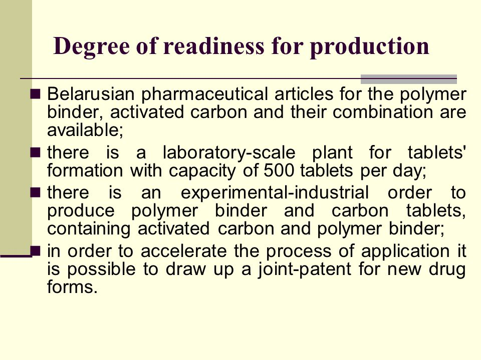 Degree of readiness for production Belarusian pharmaceutical articles for the polymer binder, activated carbon and their combination are available; there is a laboratory-scale plant for tablets formation with capacity of 500 tablets per day; there is an experimental-industrial order to produce polymer binder and carbon tablets, containing activated carbon and polymer binder; in order to accelerate the process of application it is possible to draw up a joint-patent for new drug forms.