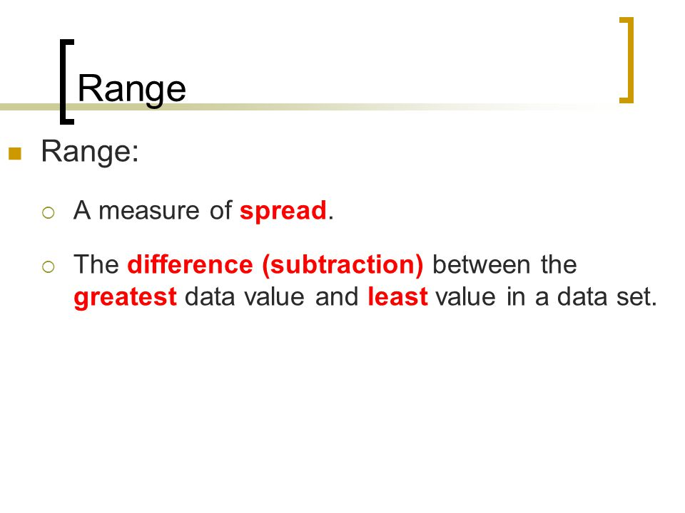 Range Range:  A measure of spread.  The difference (subtraction) between the greatest data value and least value in a data set.
