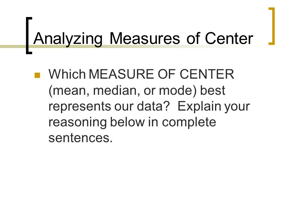 Analyzing Measures of Center Which MEASURE OF CENTER (mean, median, or mode) best represents our data? Explain your reasoning below in complete senten