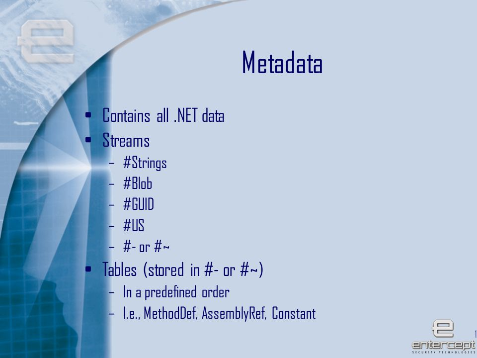 12 Metadata Contains all.NET data Streams –#Strings –#Blob –#GUID –#US –#- or #~ Tables (stored in #- or #~) –In a predefined order –I.e., MethodDef, AssemblyRef, Constant