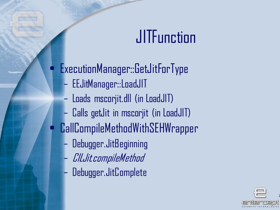 41 JITFunction ExecutionManager::GetJitForType –EEJitManager::LoadJIT –Loads mscorjit.dll (in LoadJIT) –Calls getJit in mscorjit (in LoadJIT) CallCompileMethodWithSEHWrapper –Debugger.JitBeginning –CILJit.compileMethod –Debugger.JitComplete