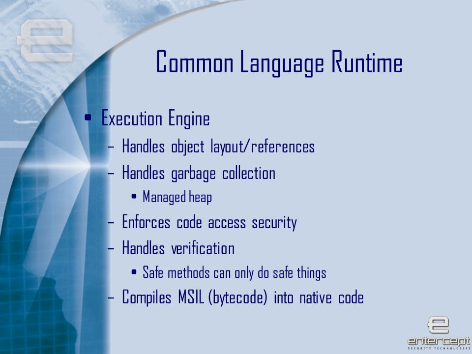 8 Common Language Runtime Execution Engine –Handles object layout/references –Handles garbage collection Managed heap –Enforces code access security –Handles verification Safe methods can only do safe things –Compiles MSIL (bytecode) into native code