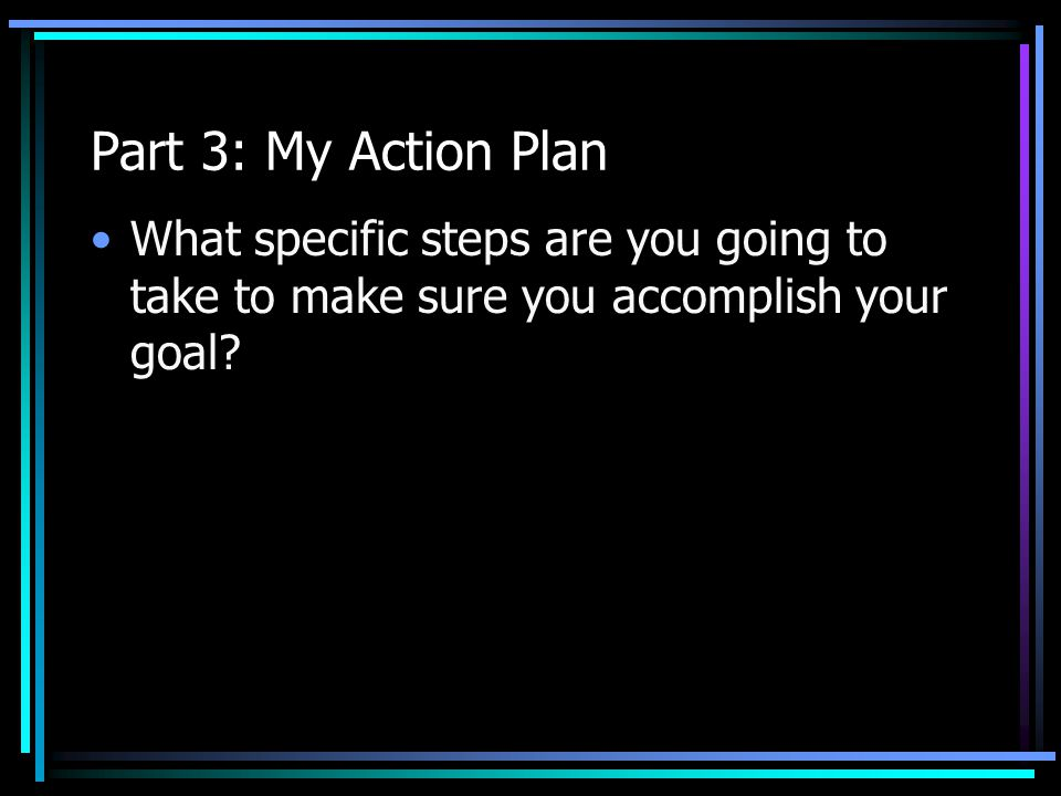 Part 3: My Action Plan What specific steps are you going to take to make sure you accomplish your goal