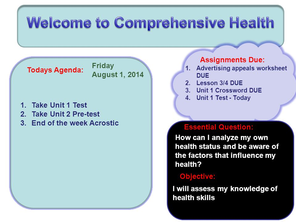 Todays Agenda: Friday August 1, 2014 Assignments Due: 1.Advertising appeals worksheet DUE 2.Lesson 3/4 DUE 3.Unit 1 Crossword DUE 4.Unit 1 Test - Today How can I analyze my own health status and be aware of the factors that influence my health.