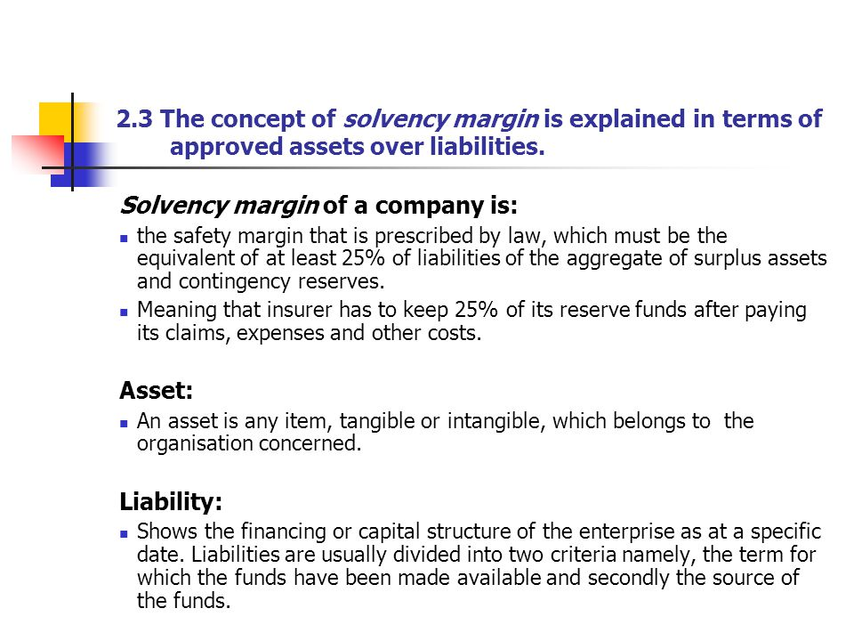 2.3 The concept of solvency margin is explained in terms of approved assets over liabilities. Solvency margin of a company is: the safety margin that