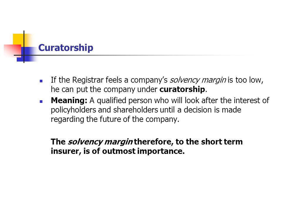 Curatorship If the Registrar feels a company's solvency margin is too low, he can put the company under curatorship. Meaning: A qualified person who w
