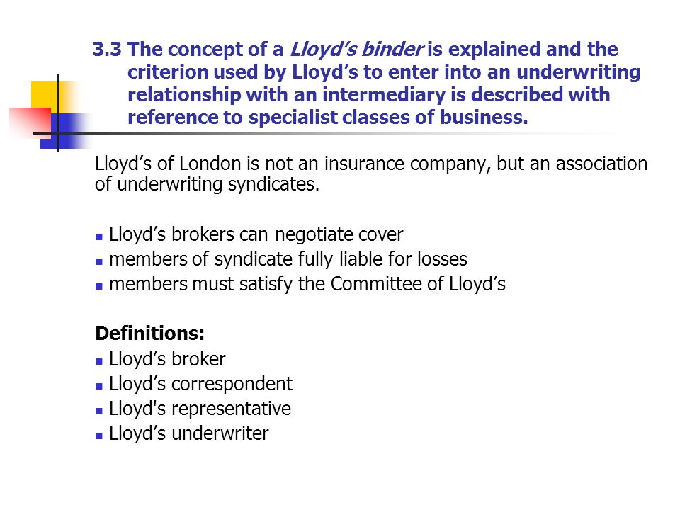 3.3 The concept of a Lloyd's binder is explained and the criterion used by Lloyd's to enter into an underwriting relationship with an intermediary is