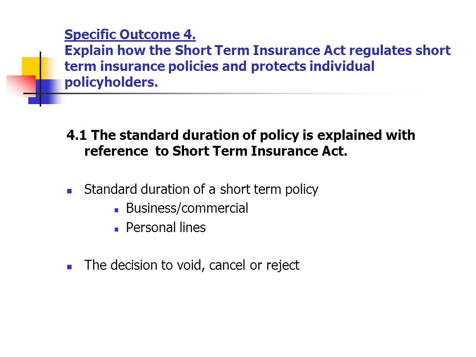 Specific Outcome 4. Explain how the Short Term Insurance Act regulates short term insurance policies and protects individual policyholders. 4.1 The st