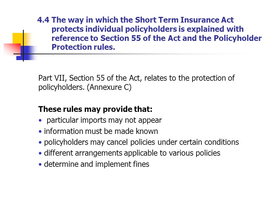 4.4 The way in which the Short Term Insurance Act protects individual policyholders is explained with reference to Section 55 of the Act and the Polic