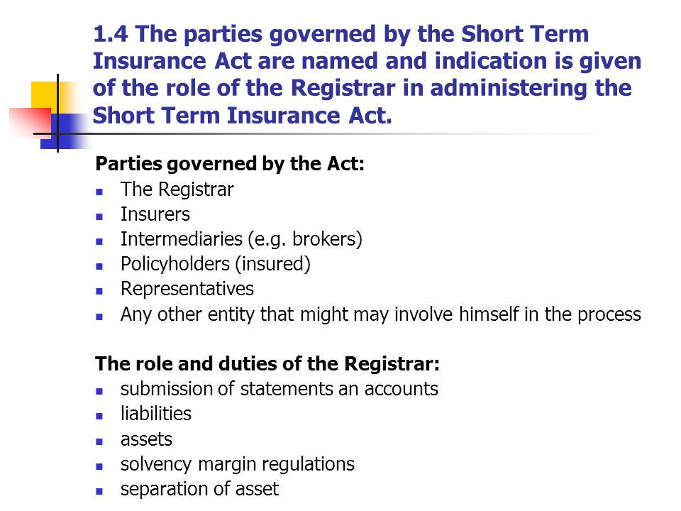 1.4 The parties governed by the Short Term Insurance Act are named and indication is given of the role of the Registrar in administering the Short Ter