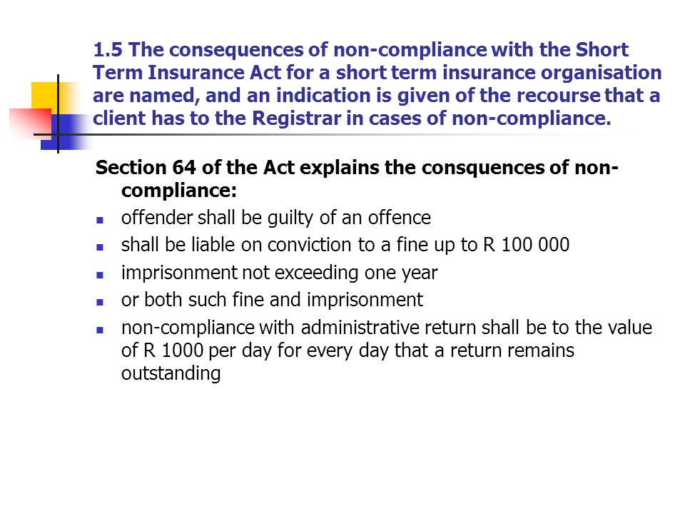 1.5 The consequences of non-compliance with the Short Term Insurance Act for a short term insurance organisation are named, and an indication is given
