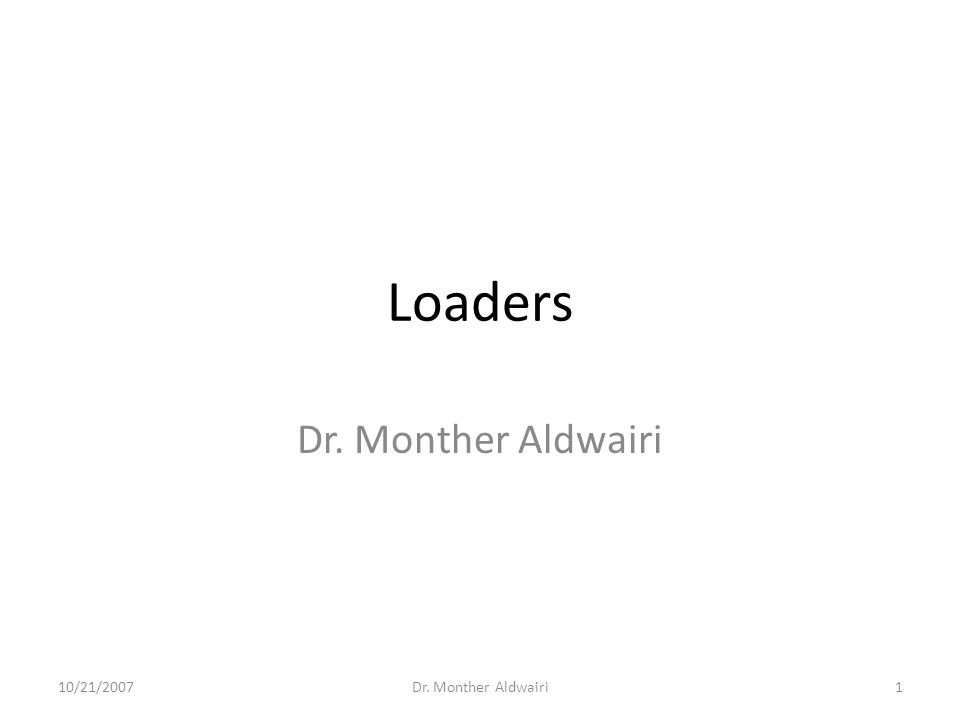 Loaders Dr. Monther Aldwairi 10/21/20071Dr. Monther Aldwairi