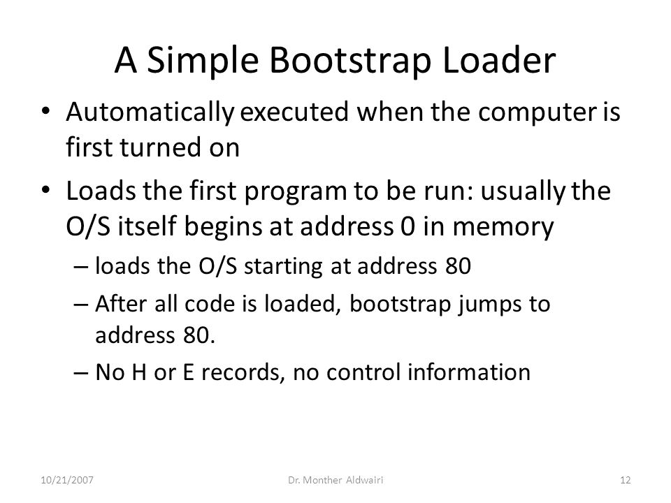A Simple Bootstrap Loader Automatically executed when the computer is first turned on Loads the first program to be run: usually the O/S itself begins at address 0 in memory – loads the O/S starting at address 80 – After all code is loaded, bootstrap jumps to address 80.