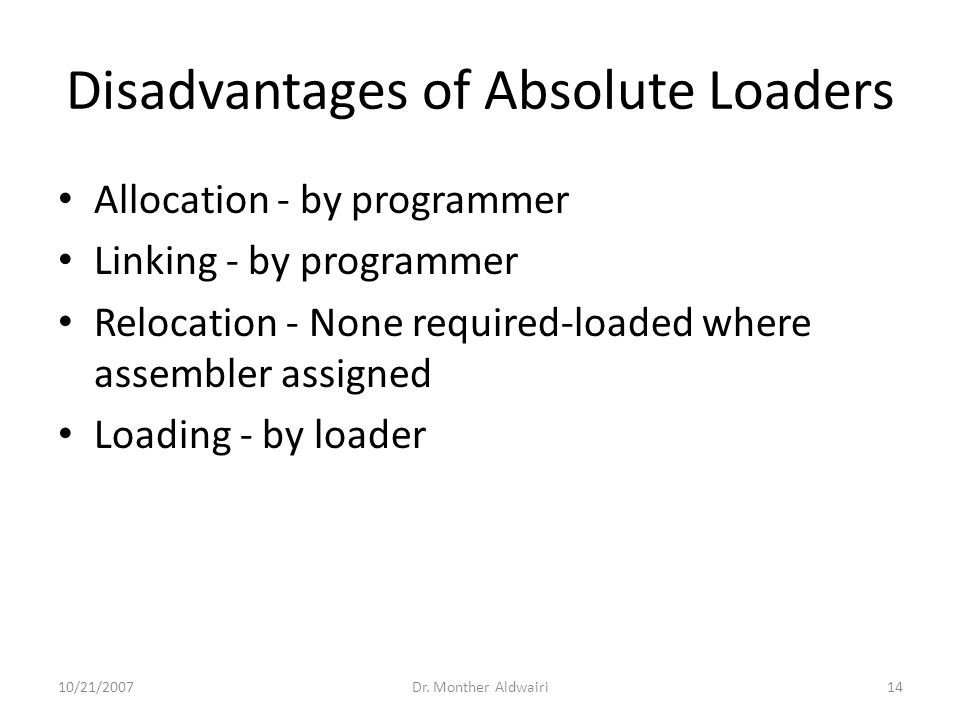 Disadvantages of Absolute Loaders Allocation - by programmer Linking - by programmer Relocation - None required-loaded where assembler assigned Loading - by loader 10/21/2007Dr.