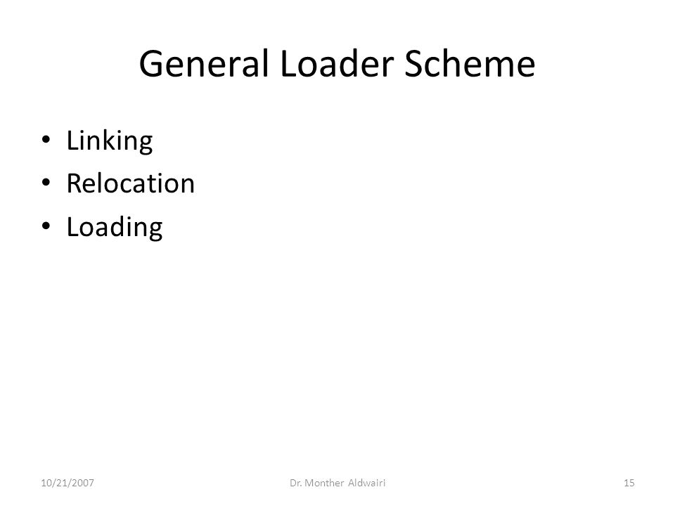 General Loader Scheme Linking Relocation Loading 10/21/2007Dr. Monther Aldwairi15