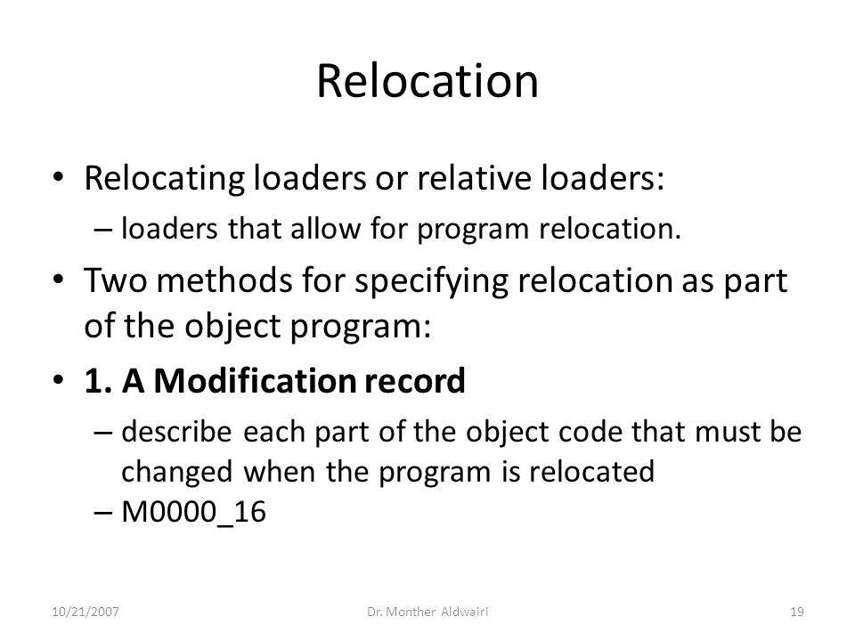 Relocation Relocating loaders or relative loaders: – loaders that allow for program relocation. Two methods for specifying relocation as part of the o