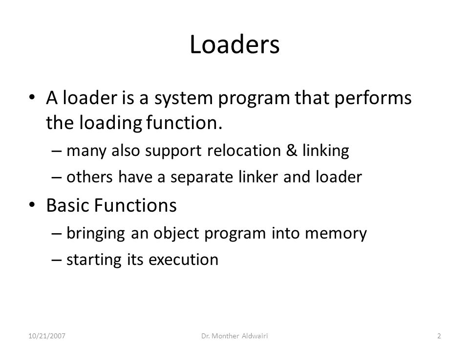 Loaders A loader is a system program that performs the loading function. – many also support relocation & linking – others have a separate linker and