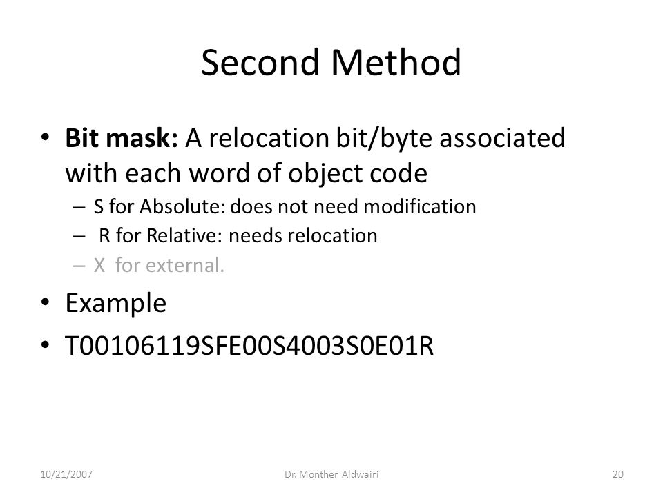 Second Method Bit mask: A relocation bit/byte associated with each word of object code – S for Absolute: does not need modification – R for Relative: