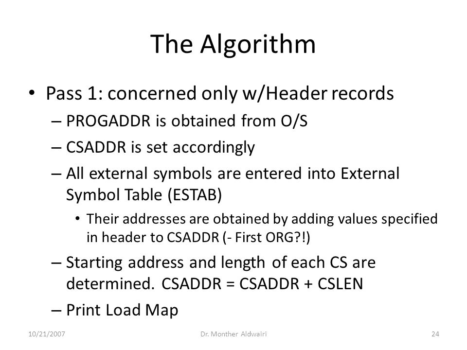 The Algorithm Pass 1: concerned only w/Header records – PROGADDR is obtained from O/S – CSADDR is set accordingly – All external symbols are entered into External Symbol Table (ESTAB) Their addresses are obtained by adding values specified in header to CSADDR (- First ORG?!) – Starting address and length of each CS are determined.