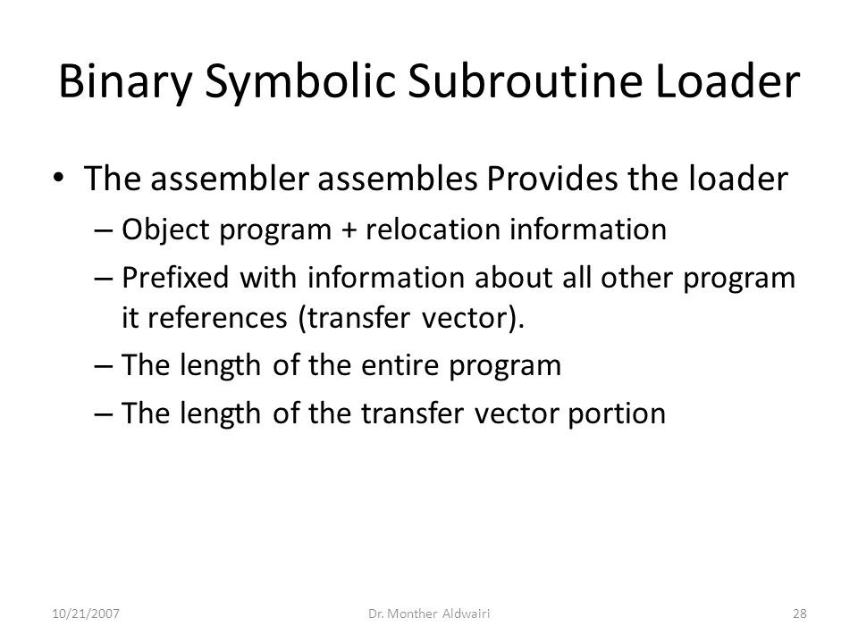 Binary Symbolic Subroutine Loader The assembler assembles Provides the loader – Object program + relocation information – Prefixed with information ab