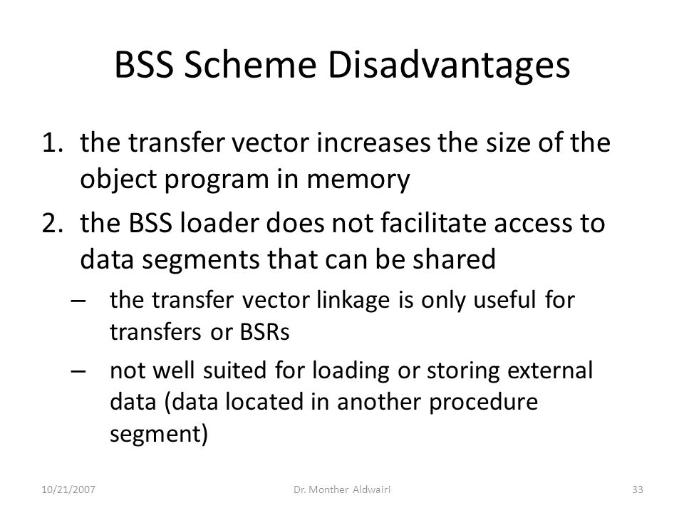 BSS Scheme Disadvantages 1.the transfer vector increases the size of the object program in memory 2.the BSS loader does not facilitate access to data