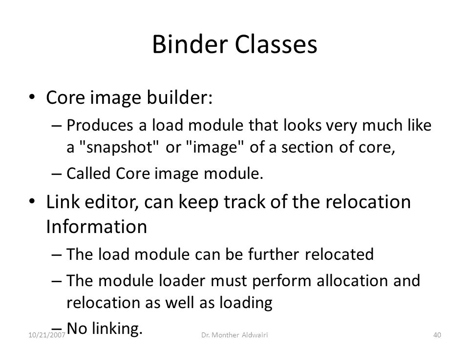 Binder Classes Core image builder: – Produces a load module that looks very much like a snapshot or image of a section of core, – Called Core image module.