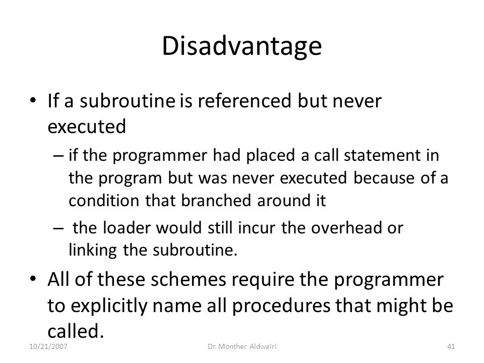 Disadvantage If a subroutine is referenced but never executed – if the programmer had placed a call statement in the program but was never executed be