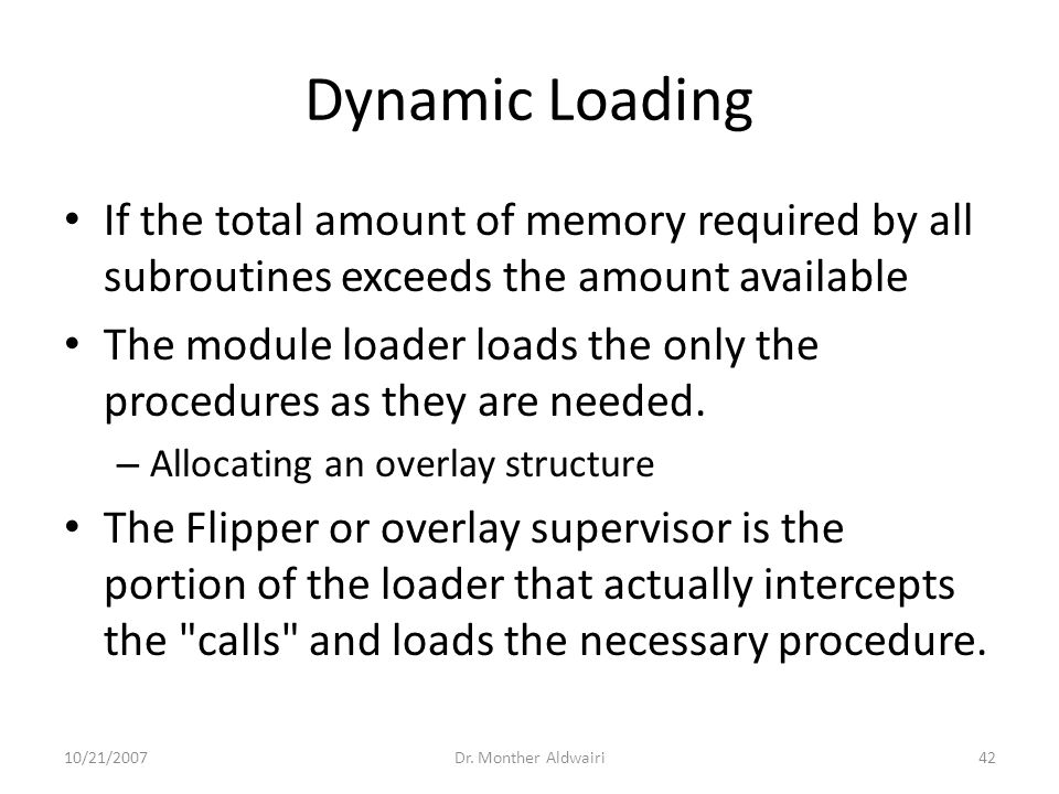 Dynamic Loading If the total amount of memory required by all subroutines exceeds the amount available The module loader loads the only the procedures
