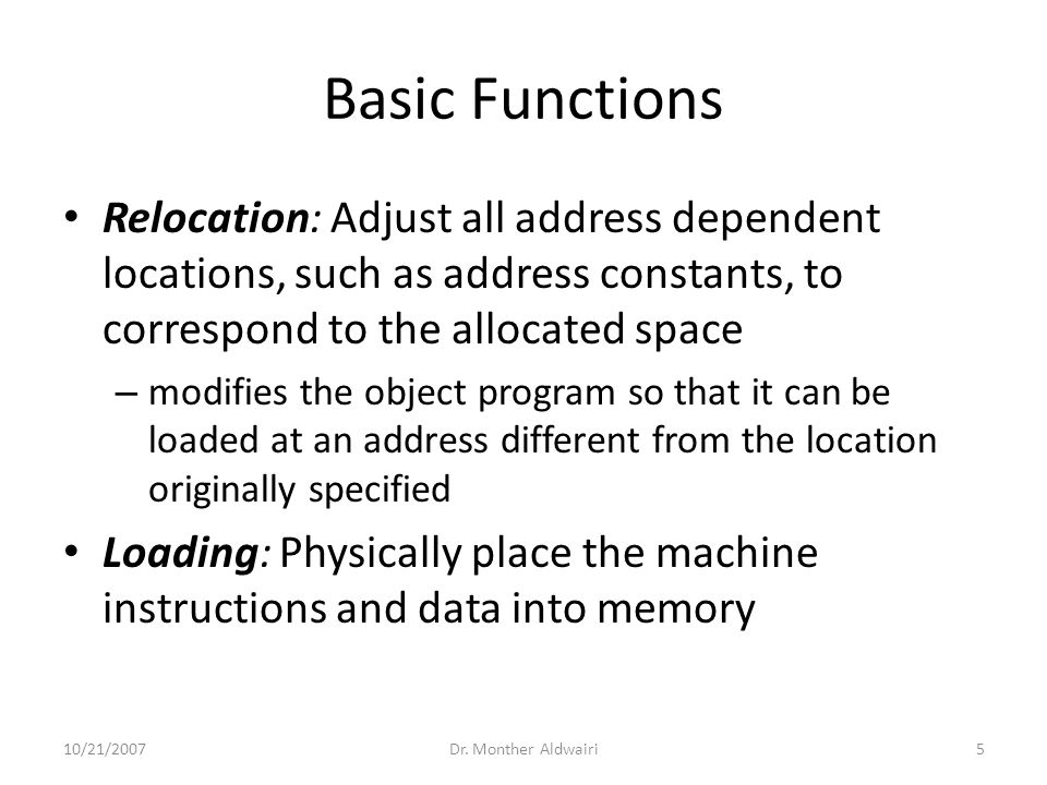Basic Functions Relocation: Adjust all address dependent locations, such as address constants, to correspond to the allocated space – modifies the obj