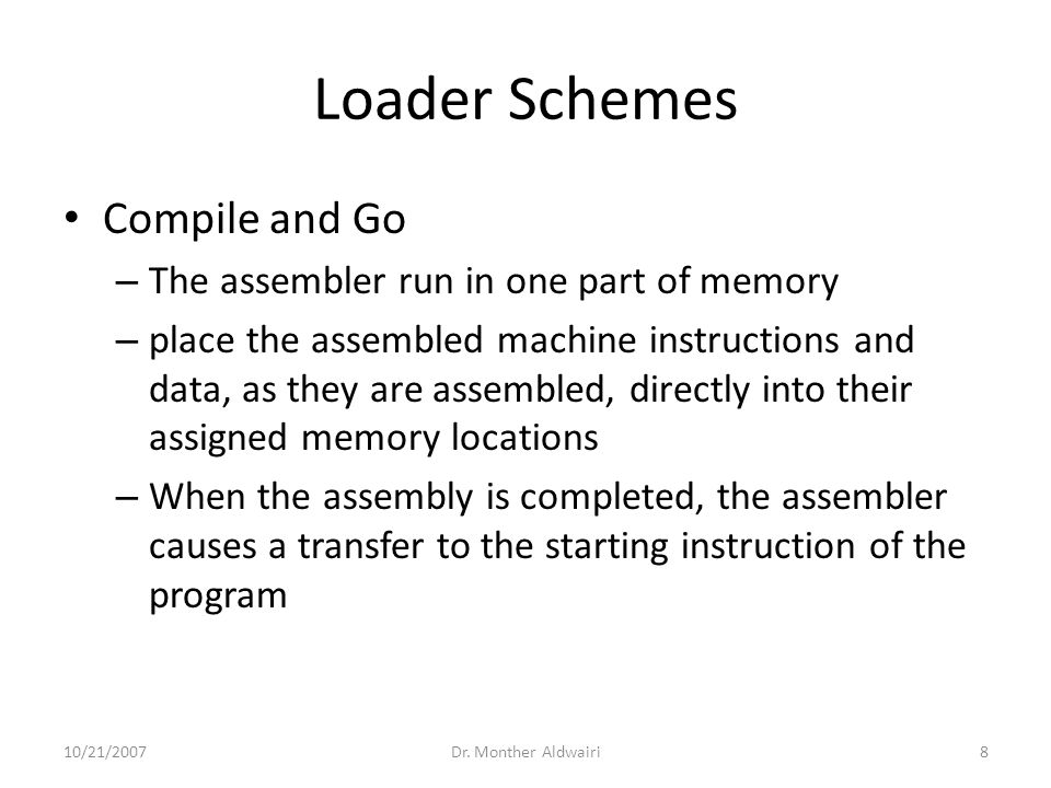 Loader Schemes Compile and Go – The assembler run in one part of memory – place the assembled machine instructions and data, as they are assembled, directly into their assigned memory locations – When the assembly is completed, the assembler causes a transfer to the starting instruction of the program 10/21/2007Dr.