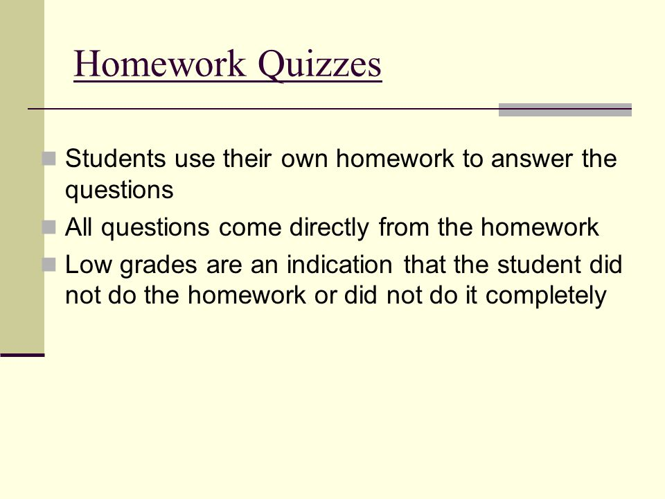 Homework Quizzes Students use their own homework to answer the questions All questions come directly from the homework Low grades are an indication that the student did not do the homework or did not do it completely