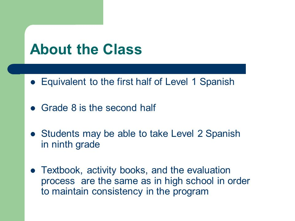 About the Class Equivalent to the first half of Level 1 Spanish Grade 8 is the second half Students may be able to take Level 2 Spanish in ninth grade Textbook, activity books, and the evaluation process are the same as in high school in order to maintain consistency in the program