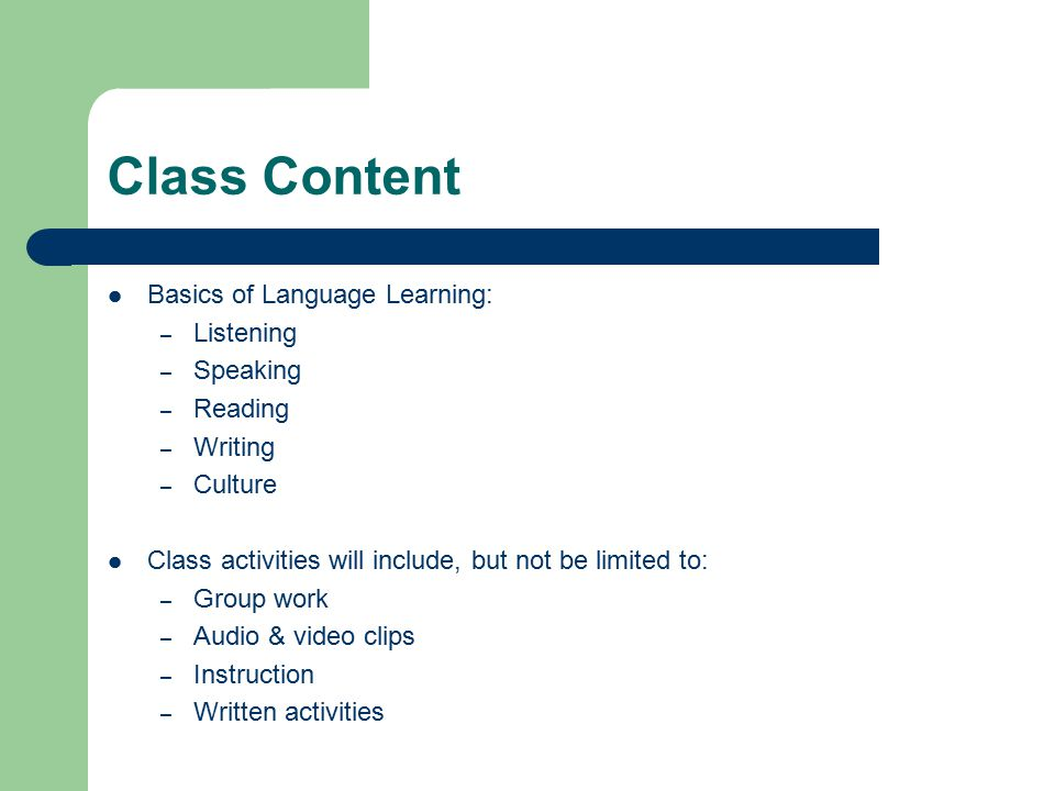 Class Content Basics of Language Learning: – Listening – Speaking – Reading – Writing – Culture Class activities will include, but not be limited to: – Group work – Audio & video clips – Instruction – Written activities